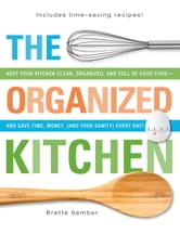 The Organized Kitchen: Keep Your Kitchen Clean, Organized, and Full of Good Food-And Save Time, Money, (and Your Sanity) Every Day! ebook by Sember, Brette