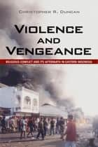 Violence and Vengeance - Religious Conflict and Its Aftermath in Eastern Indonesia ebook by Christopher R. Duncan