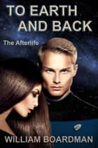 To Earth and Back: The Afterlife ebook by William Boardman