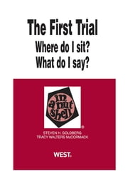 The First Trial (Where Do I Sit? What Do I Say?) in a Nutshell, 2d ebook by Steven Goldberg,Tracey McCormack