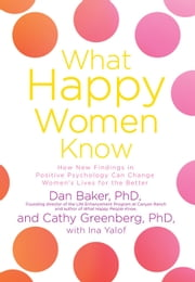 What Happy Women Know - How New Findings in Positive Psychology Can Change Women's Lives for the Better ebook by Dan Baker, Cathy Greenberg, Ina Yalof