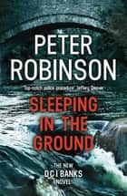 Sleeping in the Ground - DCI Banks 24 ebook by Peter Robinson