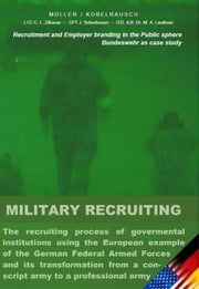 Military Recruiting - The recruiting process of governmental institutions using the European example of the German Federal Armed Forces and its transformation from a conscript army to a professional army (Recruitment and Employer branding in the Public sphere) ebook by Markus Müller
