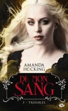 Troublée - De mon sang, T3 ebook by Amanda Hocking, Florence Cogne