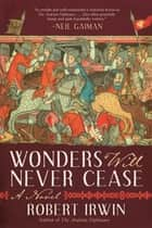 Wonders Will Never Cease - A Novel ebook by Robert Irwin