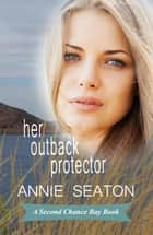 Her Outback Protector - Second Chance Bay, #2 ebook by Annie Seaton