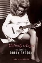 Unlikely Angel - The Songs of Dolly Parton ebook by Lydia R. Hamessley, Steve Buckingham