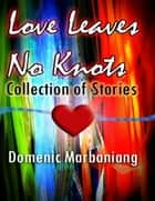 Love Leaves No Knots: Collection of Stories ebook by Domenic Marbaniang