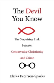 The Devil You Know - The Surprising Link between Conservative Christianity and Crime ebook by Elicka Peterson-Sparks