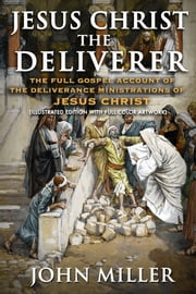 Jesus Christ the Deliverer: The Full Gospel Account of the Deliverance Ministrations of Jesus Christ (Illustrated Edition) ebook by John Miller
