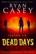 Dead Days: Season Six ebook by Ryan Casey