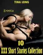Erotica: 10 Xxx Short Stories Collection ebook by Tina Long
