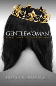 Gentlewoman - Etiquette for a Lady, from a Gentleman ebook by Enitan O. Bereola II