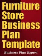 Furniture Store Business Plan Template (Including 6 Special Bonuses) ebook by Business Plan Expert