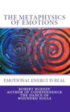 The Metaphysics of Emotions - emotional energy is real ebook by Robert Burney