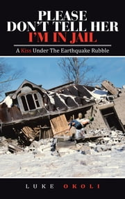 PLEASE DON'T TELL HER I'M IN JAIL - A Kiss Under The Earthquake Rubble ebook by Luke Okoli