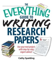 The Everything Guide To Writing Research Papers Book: Ace Your Next Project With Step-by-step Expert Advice! ebook by Cathy Spalding