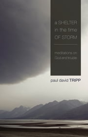 A Shelter in the Time of Storm - Meditations on God and Trouble ebook by Paul David Tripp
