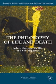 The Philosophy of Life and Death - Ludwig Klages and the Rise of a Nazi Biopolitics ebook by Nitzan Lebovic
