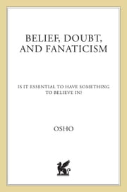 Belief, Doubt, and Fanaticism - Is It Essential to Have Something to Believe In? ebook by Osho