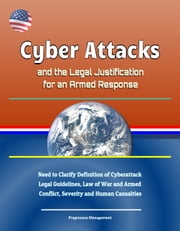 Cyber Attacks and the Legal Justification for an Armed Response: Need to Clarify Definition of Cyberattack, Legal Guidelines, Law of War and Armed Conflict, Severity and Human Casualties ebook by Progressive Management