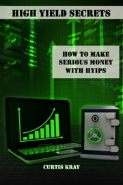 High Yield Secrets - How To Make Serious Money With HYIPs ebook by Curtis Kray