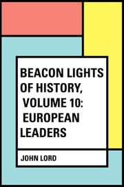 Beacon Lights of History, Volume 10: European Leaders ebook by John Lord