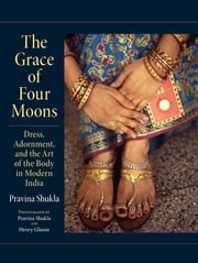 The Grace of Four Moons - Dress, Adornment, and the Art of the Body in Modern India ebook by Pravina Shukla