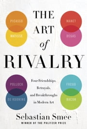 The Art of Rivalry - Four Friendships, Betrayals, and Breakthroughs in Modern Art ebook by Sebastian Smee