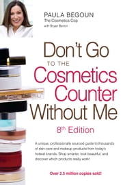 Don't Go to the Cosmetics Counter Without Me - A unique, professionally sourced guide to thousands of skin-care and makeup products from today's hottest brands. Shop smarter, look beautiful, and discover which products really work! ebook by Paula Begoun,Bryan Barron