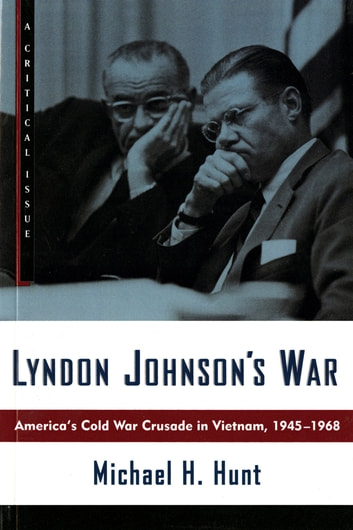 Lyndon Johnson's War - America's Cold War Crusade in Vietnam, 1945-1968 ebook by Michael H. Hunt