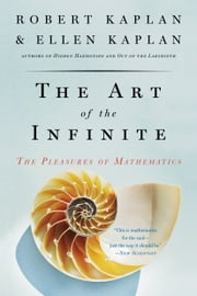 The Art of the Infinite - The Pleasures of Mathematics ebook by Robert Kaplan,Ellen Kaplan