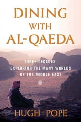Dining with al-Qaeda - Three Decades Exploring the Many Worlds of the Middle East ebook by Hugh Pope