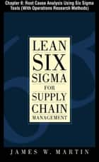 Lean Six Sigma for Supply Chain Management, Chapter 8 - Root Cause Analysis Using Six Sigma Tools (With Operations Research Methods) ebook by James Martin