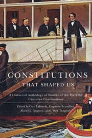 The Constitutions that Shaped Us - A Historical Anthology of Pre-1867 Canadian Constitutions ebook by Guy Laforest,Eugénie Brouillet,Alain-G. Gagnon
