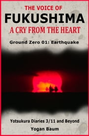 The Voice of Fukushima: A Cry From The Heart - Ground Zero 01: Earthquake ebook by Yogan Baum