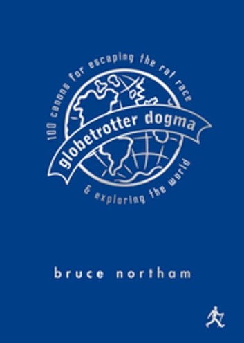 Globetrotter Dogma - 100 Canons for Escaping the Rat Race and Exploring the World ebook by Bruce Northam