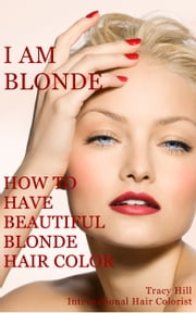 I Am BLONDE! How to Have Beautiful Blonde Hair Color ebook by Tracy Hill