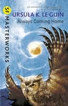 Always Coming Home ebook by Ursula K. Le Guin