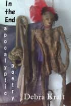 In the End: Apocalyptic Poetry ebook by Debra Kraft