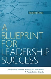 A Blueprint for Leadership Success - Leadership Wisdom, from Hearts and Minds: A Public School Miracle ebook by Sandra Dean