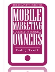 The Complete Guide To Mobile Marketing Success For Business Owners ebook by Fadi  J Tawil