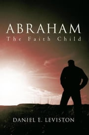 Abraham - The Faith Child ebook by Daniel E. Leviston