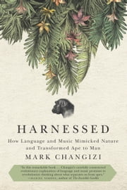 Harnessed - How Language and Music Mimicked Nature and Transformed Ape to Man ebook by Mark Changizi
