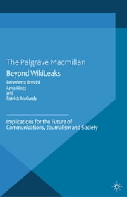 Beyond WikiLeaks - Implications for the Future of Communications, Journalism and Society ebook by B. Brevini,A. Hintz,P. McCurdy