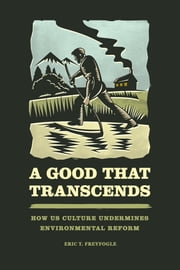 A Good That Transcends - How US Culture Undermines Environmental Reform ebook by Eric T. Freyfogle