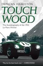 Touch Wood - The Autobiography of the 1953 Le Mans Winner ebook by Duncan Hamilton, Chris Evans