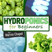 Hydroponics for Beginners: The Complete Step-by-Step Guide to Self-Produce your Flavorful Vegetables, Fruits and Herbs at Home, without Soil, building a Cheap Hydroponic System audiobook by Marvin Chapel