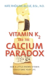 Vitamin K2 and the Calcium Paradox - How a Little-Known Vitamin Could Save Your Life ebook by Kate Rheaume-Bleue