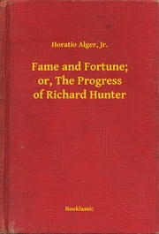 Fame and Fortune; or, The Progress of Richard Hunter ebook by Horatio Alger, Jr.